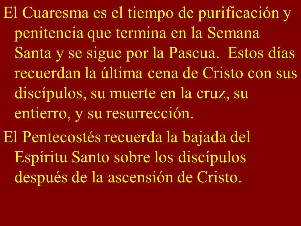 El Cuaresma es el tiempo de purificación y penitencia que termina en la Semana Santa y se sigue por la Pascua. Estos días recuerdan la última cena de