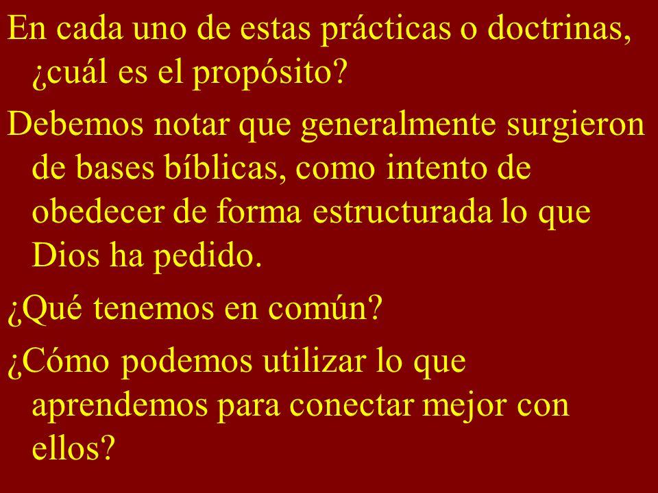 En cada uno de estas prácticas o doctrinas, ¿cuál es el propósito? Debemos notar que generalmente surgieron de bases bíblicas, como intento de obedece
