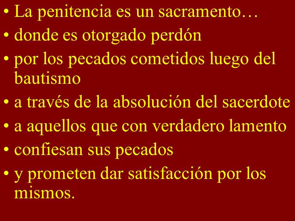 La penitencia es un sacramento… donde es otorgado perdón por los pecados cometidos luego del bautismo a través de la absolución del sacerdote a aquell