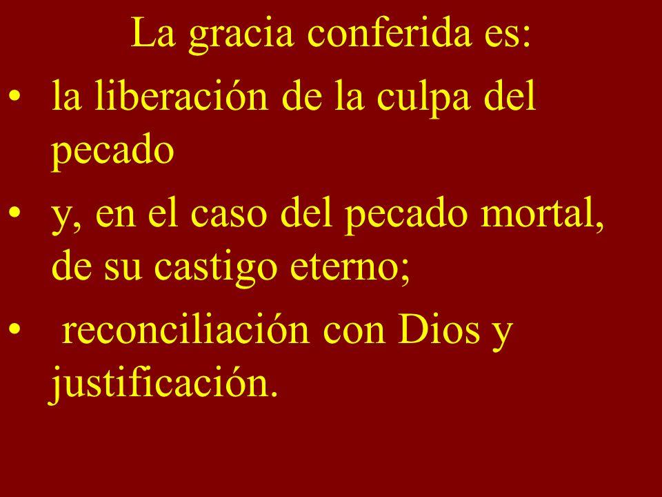 La gracia conferida es: la liberación de la culpa del pecado y, en el caso del pecado mortal, de su castigo eterno; reconciliación con Dios y justific