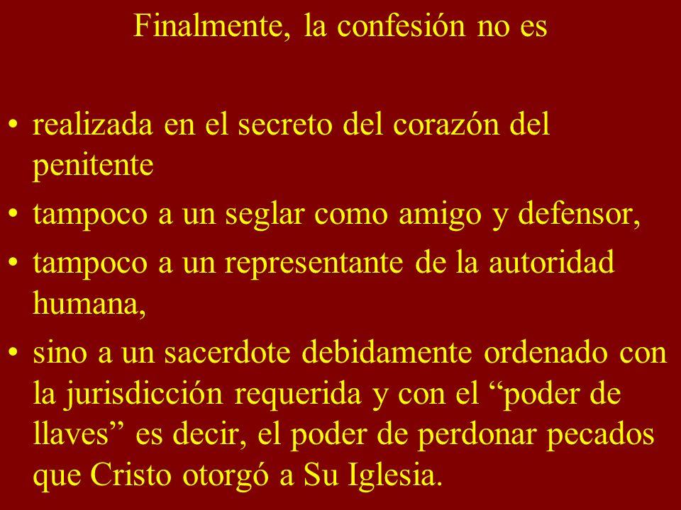 Finalmente, la confesión no es realizada en el secreto del corazón del penitente tampoco a un seglar como amigo y defensor, tampoco a un representante