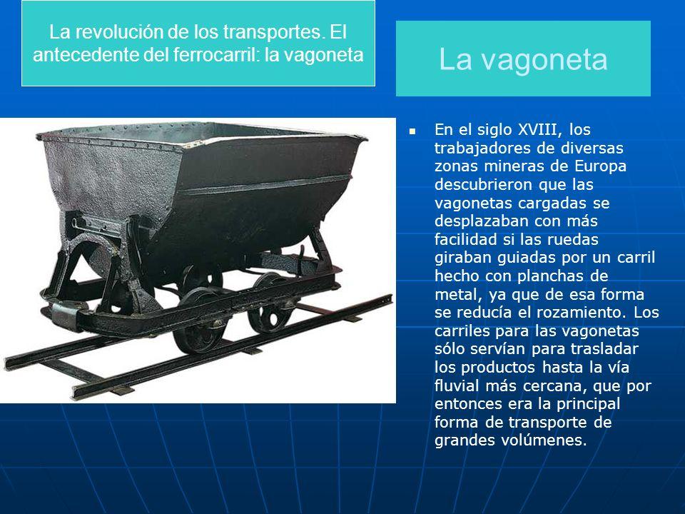 La revolución de los transportes. El antecedente del ferrocarril: la vagoneta La vagoneta En el siglo XVIII, los trabajadores de diversas zonas minera