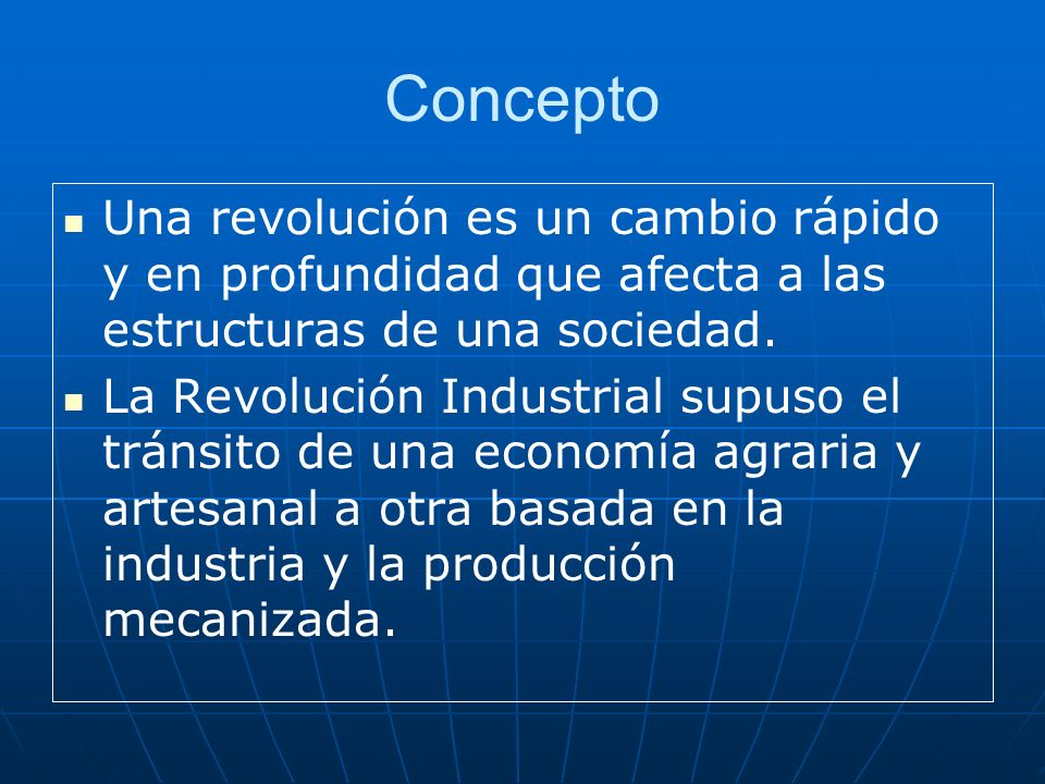 Concepto Una revolución es un cambio rápido y en profundidad que afecta a las estructuras de una sociedad. La Revolución Industrial supuso el tránsito