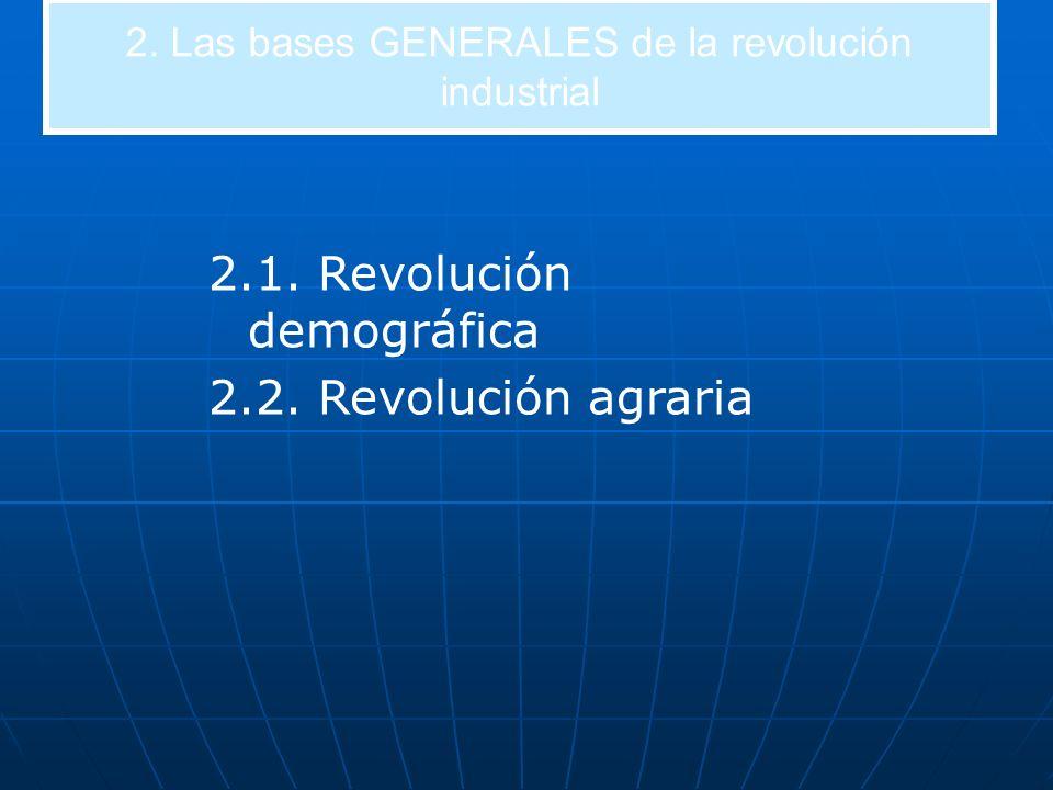 2. Las bases GENERALES de la revolución industrial 2.1. Revolución demográfica 2.2. Revolución agraria