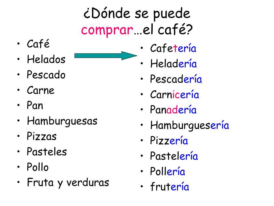 ¿Dónde se puede comprar…el café? Café Helados Pescado Carne Pan Hamburguesas Pizzas Pasteles Pollo Fruta y verduras Cafetería Heladería Pescadería Car