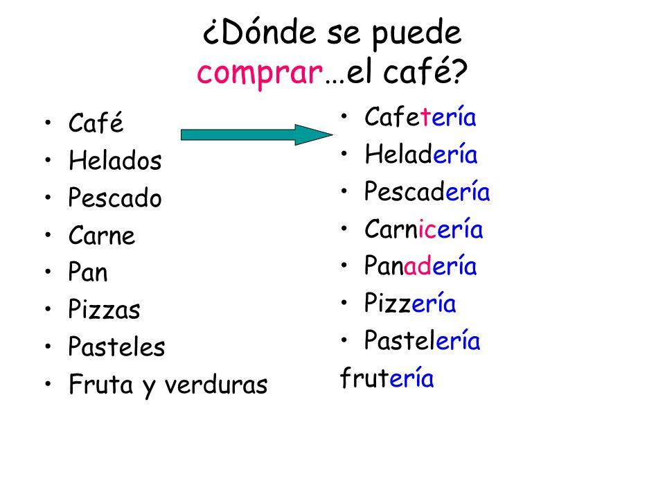¿Dónde se puede comprar…el café? Café Helados Pescado Carne Pan Pizzas Pasteles Fruta y verduras Cafetería Heladería Pescadería Carnicería Panadería P