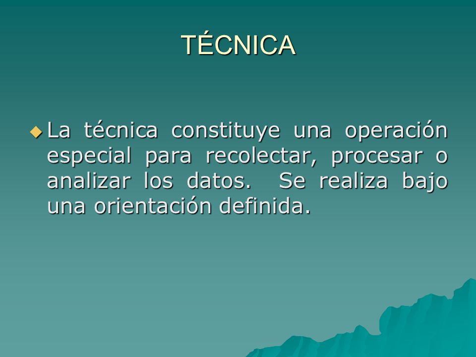 TÉCNICA La técnica constituye una operación especial para recolectar, procesar o analizar los datos. Se realiza bajo una orientación definida. La técn