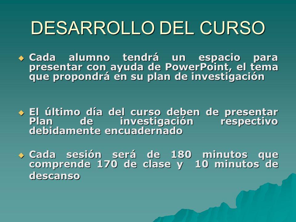 DESARROLLO DEL CURSO Cada alumno tendrá un espacio para presentar con ayuda de PowerPoint, el tema que propondrá en su plan de investigación Cada alum