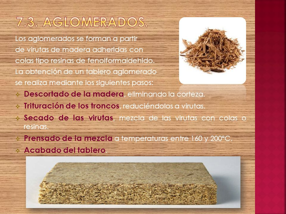 Los aglomerados se forman a partir de virutas de madera adheridas con colas tipo resinas de fenolformaldehido. La obtención de un tablero aglomerado s