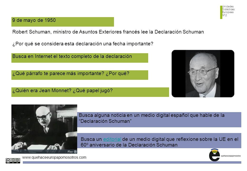 Unidades Didácticas Europeas Nº 2 www.quehaceeuropapornosotros.com 9 de mayo de 1950 Robert Schuman, ministro de Asuntos Exteriores francés lee la Declaración Schuman ¿Por qué se considera esta declaración una fecha importante.