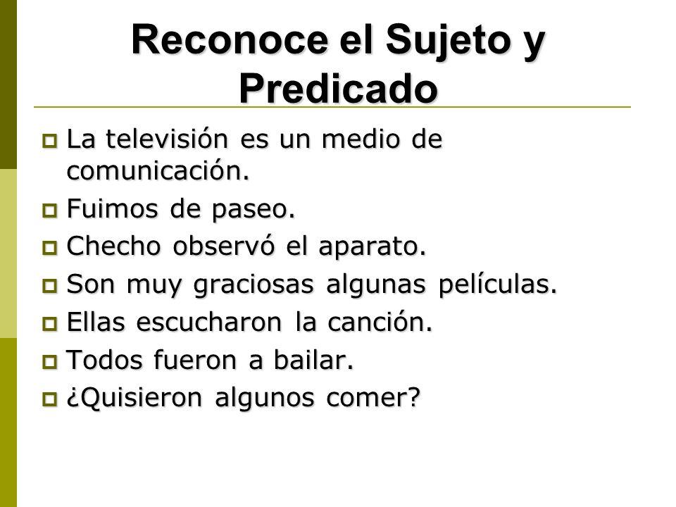 Reconoce el Sujeto y Predicado La televisión es un medio de comunicación. La televisión es un medio de comunicación. Fuimos de paseo. Fuimos de paseo.