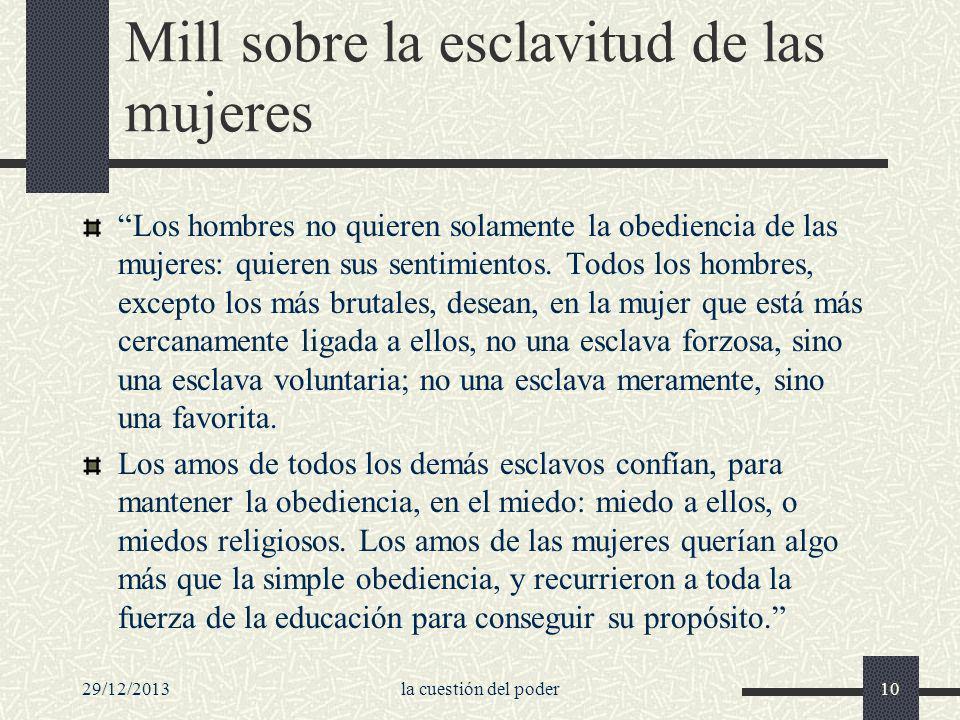 29/12/2013la cuestión del poder10 Mill sobre la esclavitud de las mujeres Los hombres no quieren solamente la obediencia de las mujeres: quieren sus s