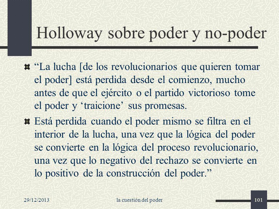 29/12/2013la cuestión del poder101 Holloway sobre poder y no-poder La lucha [de los revolucionarios que quieren tomar el poder] está perdida desde el