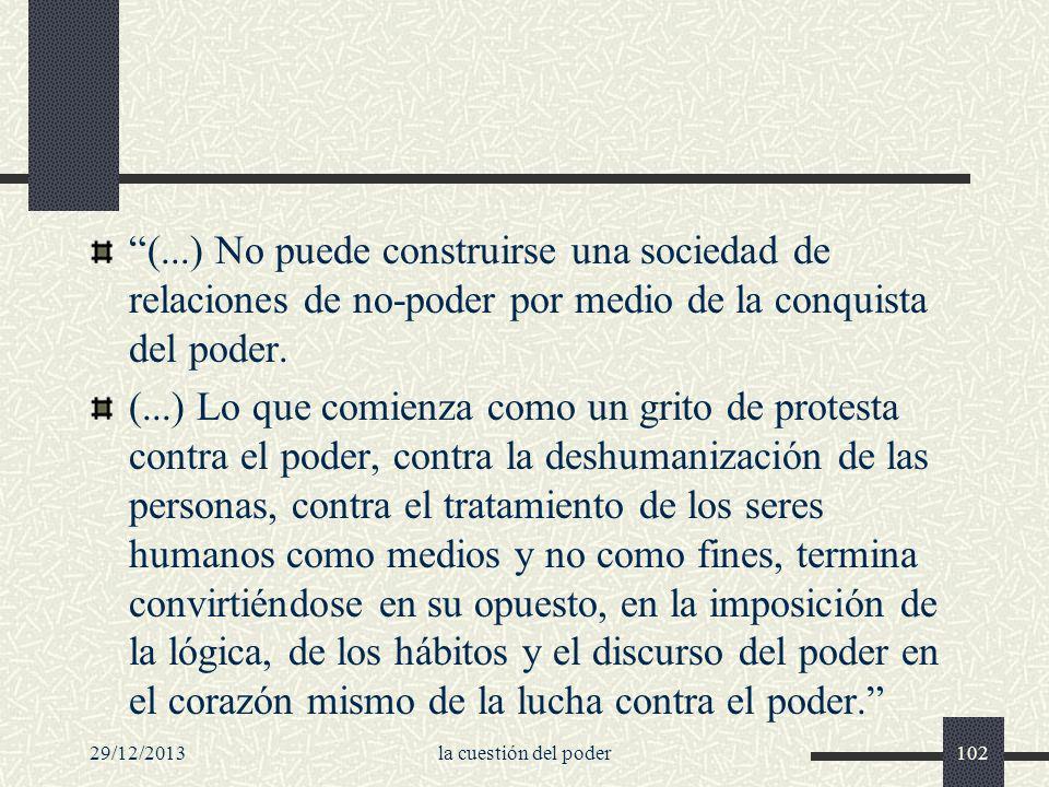 29/12/2013la cuestión del poder102 (...) No puede construirse una sociedad de relaciones de no-poder por medio de la conquista del poder. (...) Lo que