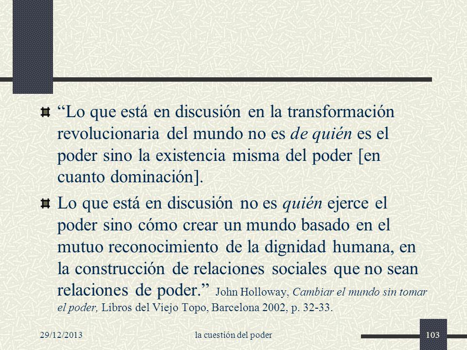 29/12/2013la cuestión del poder103 Lo que está en discusión en la transformación revolucionaria del mundo no es de quién es el poder sino la existenci