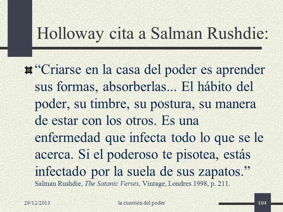 29/12/2013la cuestión del poder104 Holloway cita a Salman Rushdie: Criarse en la casa del poder es aprender sus formas, absorberlas... El hábito del p