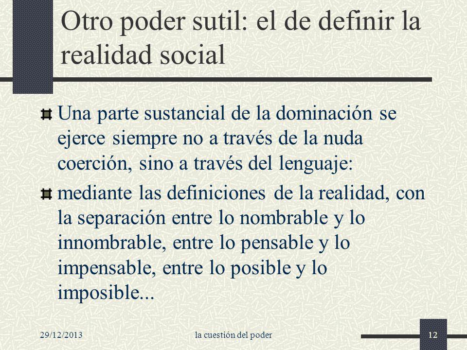 29/12/2013la cuestión del poder12 Otro poder sutil: el de definir la realidad social Una parte sustancial de la dominación se ejerce siempre no a trav