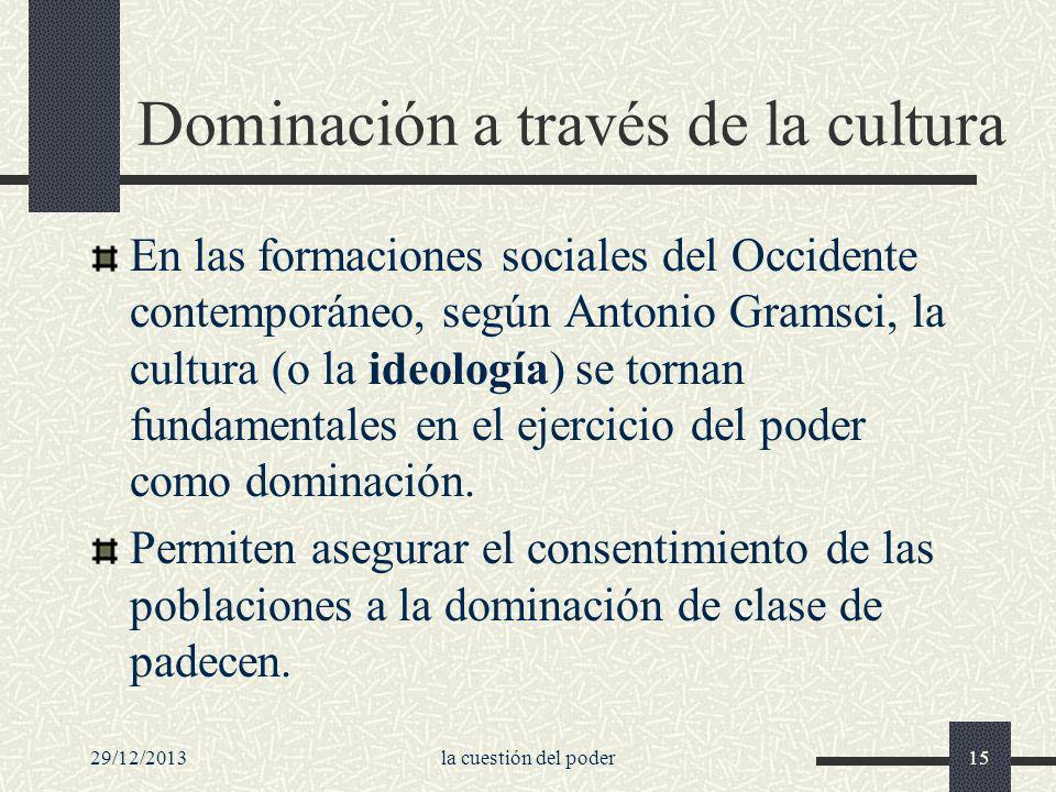 29/12/2013la cuestión del poder15 Dominación a través de la cultura En las formaciones sociales del Occidente contemporáneo, según Antonio Gramsci, la