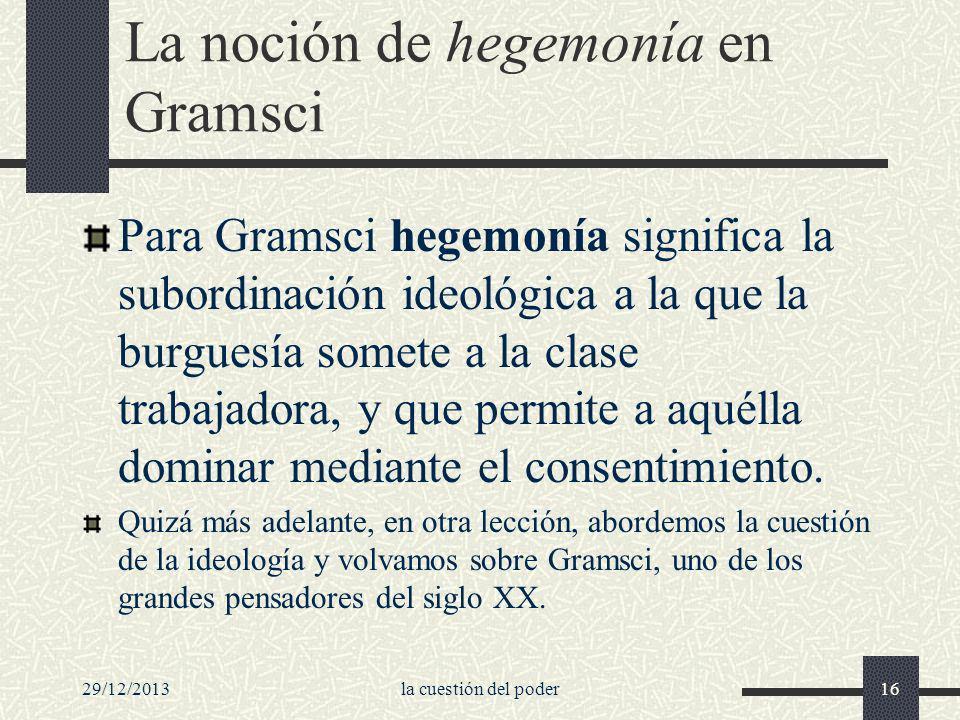 29/12/2013la cuestión del poder16 La noción de hegemonía en Gramsci Para Gramsci hegemonía significa la subordinación ideológica a la que la burguesía