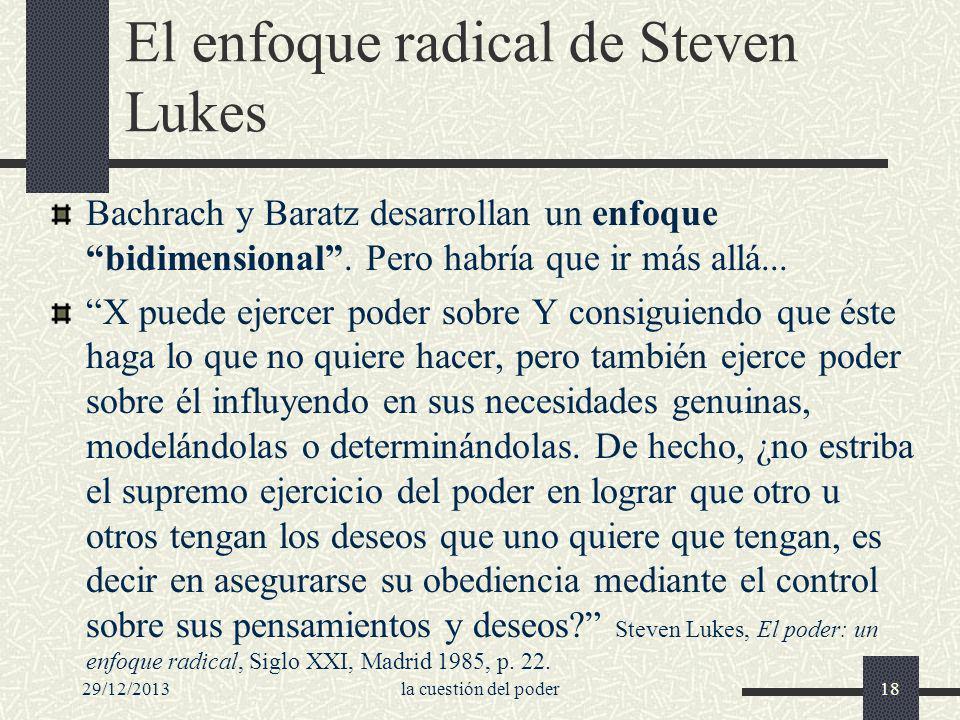 29/12/2013la cuestión del poder18 El enfoque radical de Steven Lukes Bachrach y Baratz desarrollan un enfoque bidimensional. Pero habría que ir más al