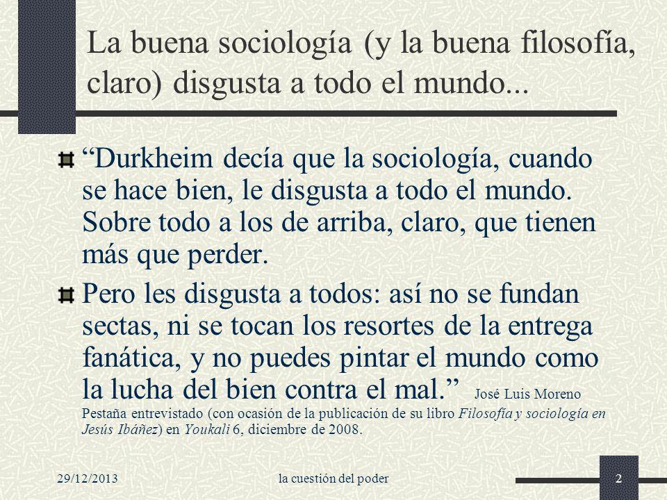 29/12/2013la cuestión del poder2 La buena sociología (y la buena filosofía, claro) disgusta a todo el mundo... Durkheim decía que la sociología, cuand