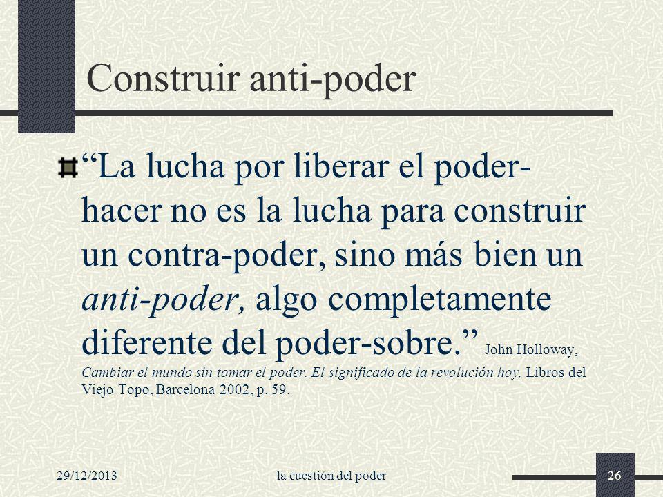 29/12/2013la cuestión del poder26 Construir anti-poder La lucha por liberar el poder- hacer no es la lucha para construir un contra-poder, sino más bi