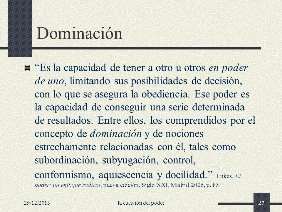 29/12/2013la cuestión del poder27 Dominación Es la capacidad de tener a otro u otros en poder de uno, limitando sus posibilidades de decisión, con lo
