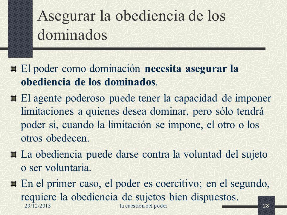 29/12/2013la cuestión del poder28 Asegurar la obediencia de los dominados El poder como dominación necesita asegurar la obediencia de los dominados. E