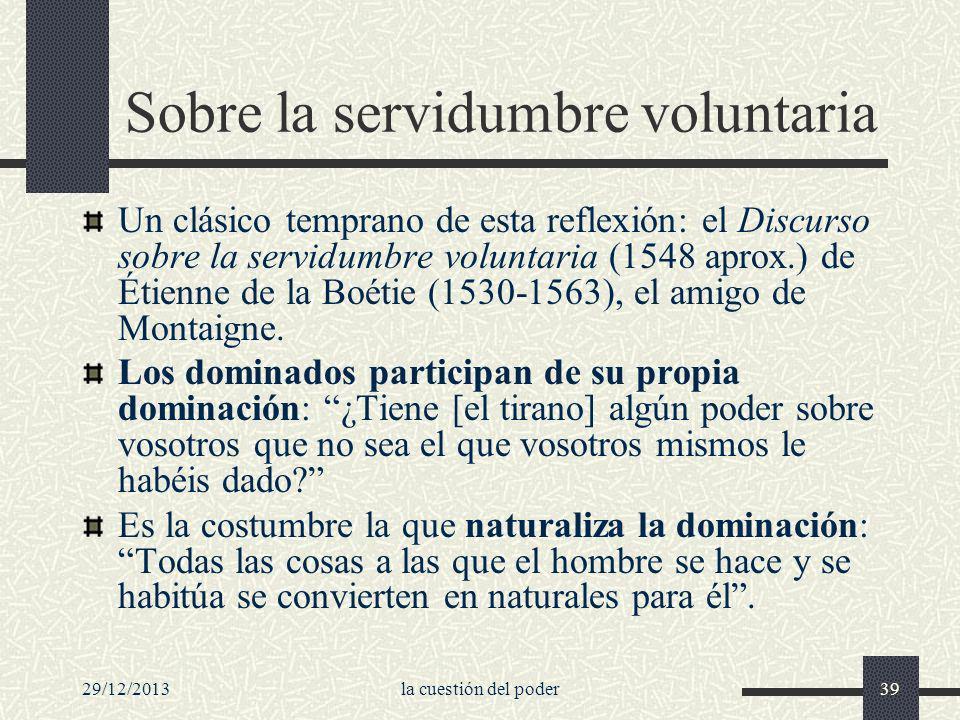29/12/2013la cuestión del poder39 Sobre la servidumbre voluntaria Un clásico temprano de esta reflexión: el Discurso sobre la servidumbre voluntaria (
