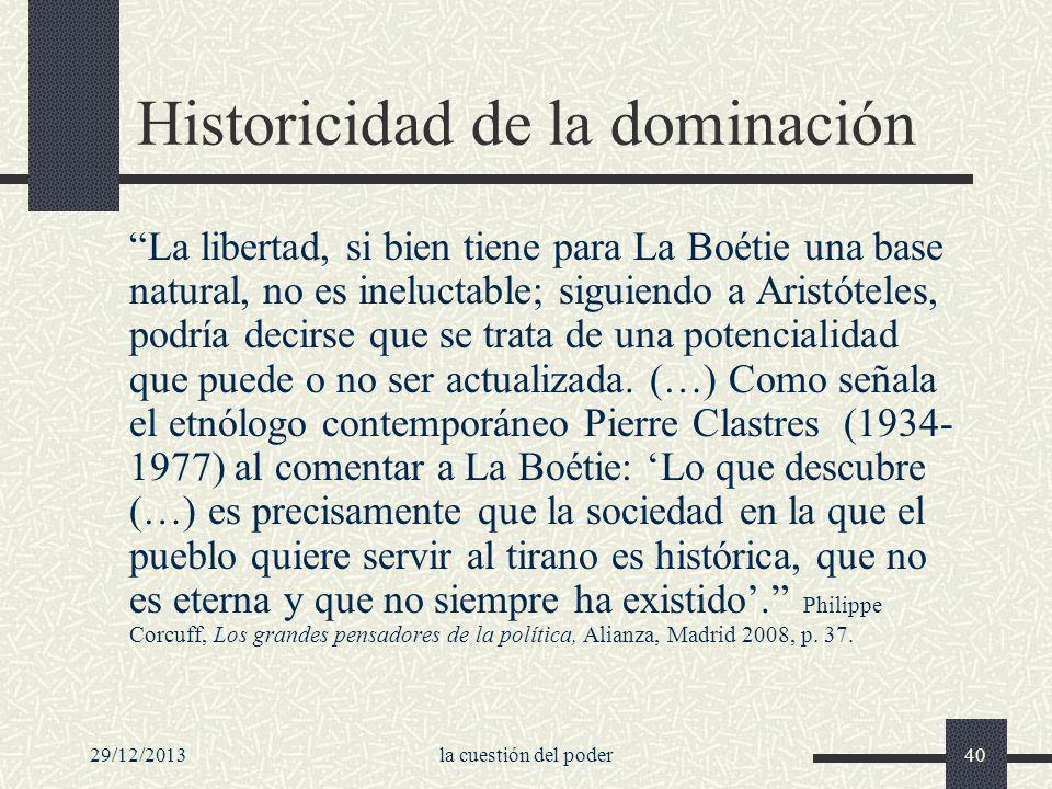 29/12/2013la cuestión del poder40 Historicidad de la dominación La libertad, si bien tiene para La Boétie una base natural, no es ineluctable; siguien