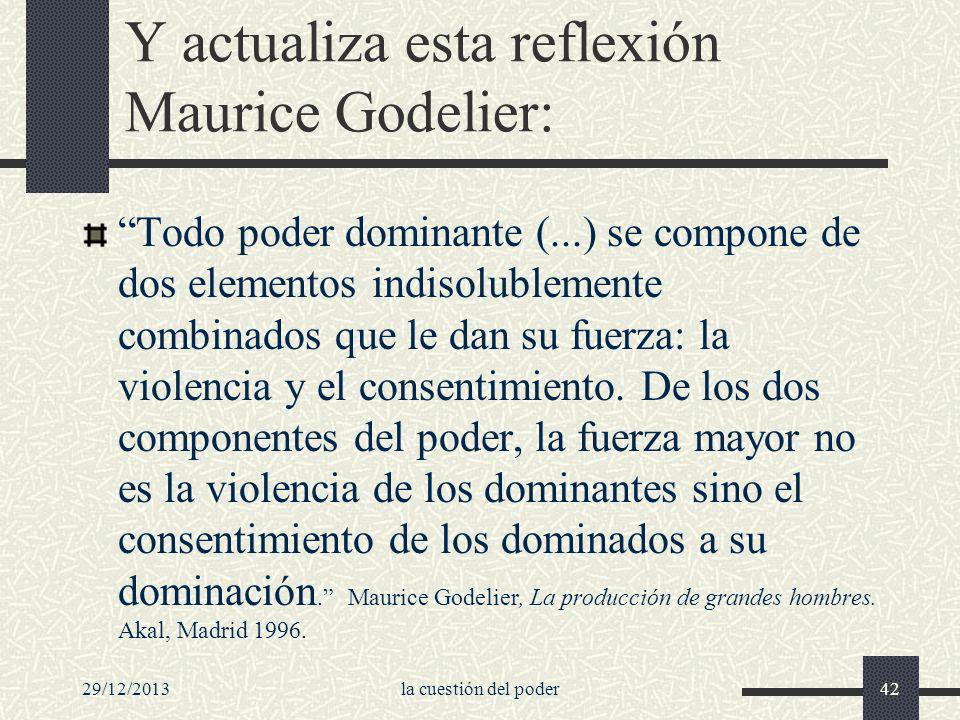 Y actualiza esta reflexión Maurice Godelier: Todo poder dominante (...) se compone de dos elementos indisolublemente combinados que le dan su fuerza: