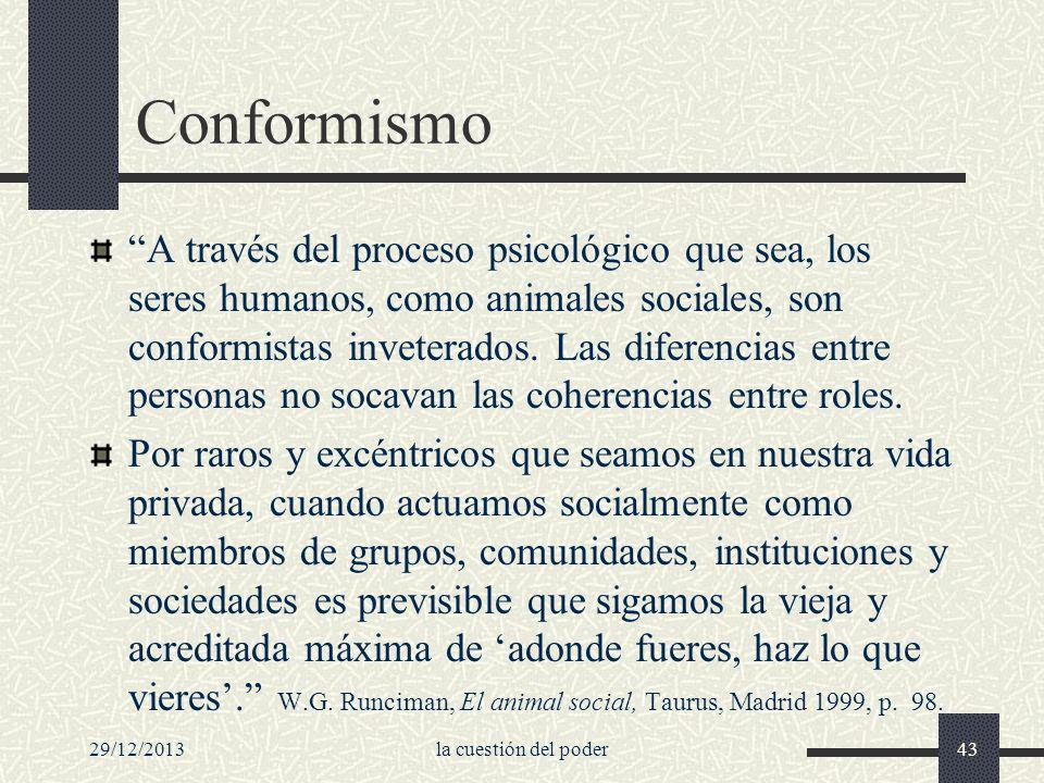 29/12/2013la cuestión del poder43 Conformismo A través del proceso psicológico que sea, los seres humanos, como animales sociales, son conformistas in