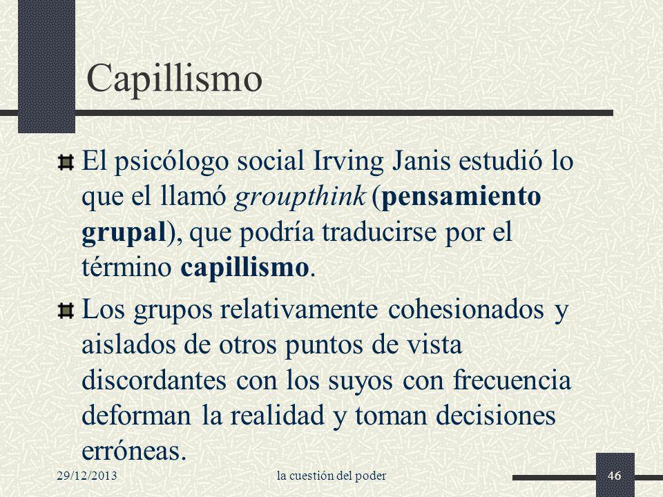 29/12/2013la cuestión del poder46 Capillismo El psicólogo social Irving Janis estudió lo que el llamó groupthink (pensamiento grupal), que podría trad