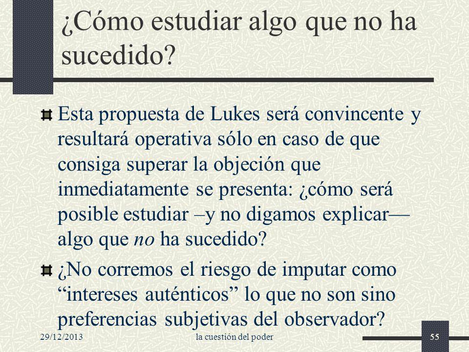29/12/2013la cuestión del poder55 ¿Cómo estudiar algo que no ha sucedido? Esta propuesta de Lukes será convincente y resultará operativa sólo en caso