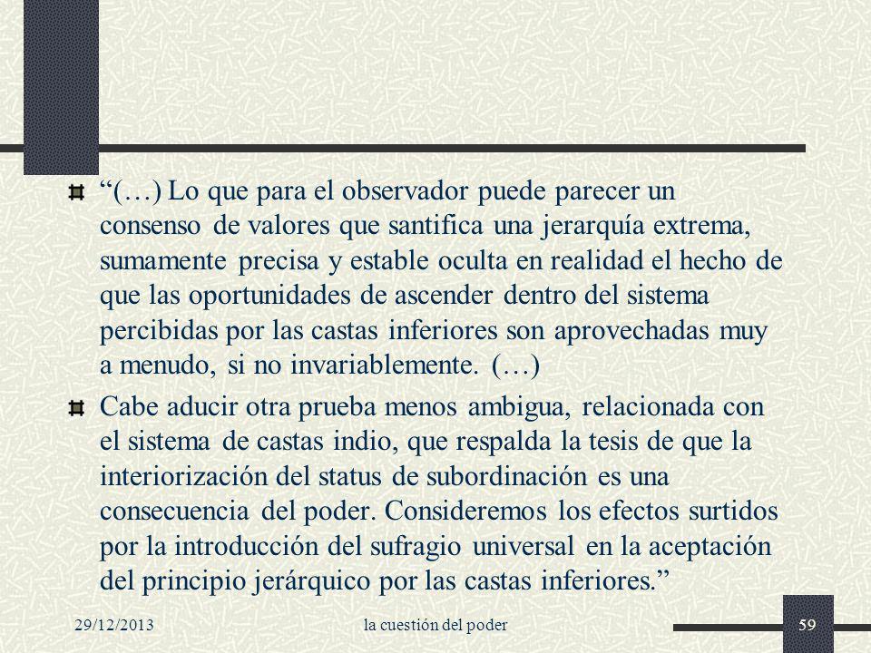 29/12/2013la cuestión del poder59 (…) Lo que para el observador puede parecer un consenso de valores que santifica una jerarquía extrema, sumamente pr