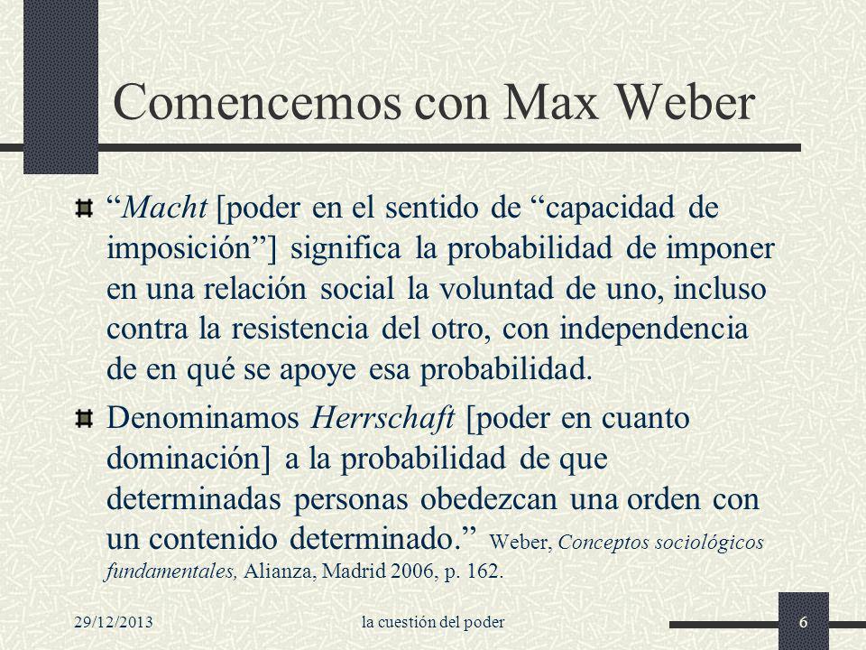 29/12/2013la cuestión del poder6 Comencemos con Max Weber Macht [poder en el sentido de capacidad de imposición] significa la probabilidad de imponer
