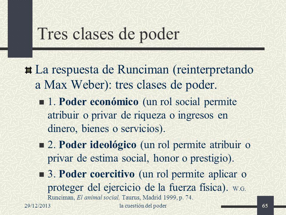 29/12/2013la cuestión del poder65 Tres clases de poder La respuesta de Runciman (reinterpretando a Max Weber): tres clases de poder. 1. Poder económic