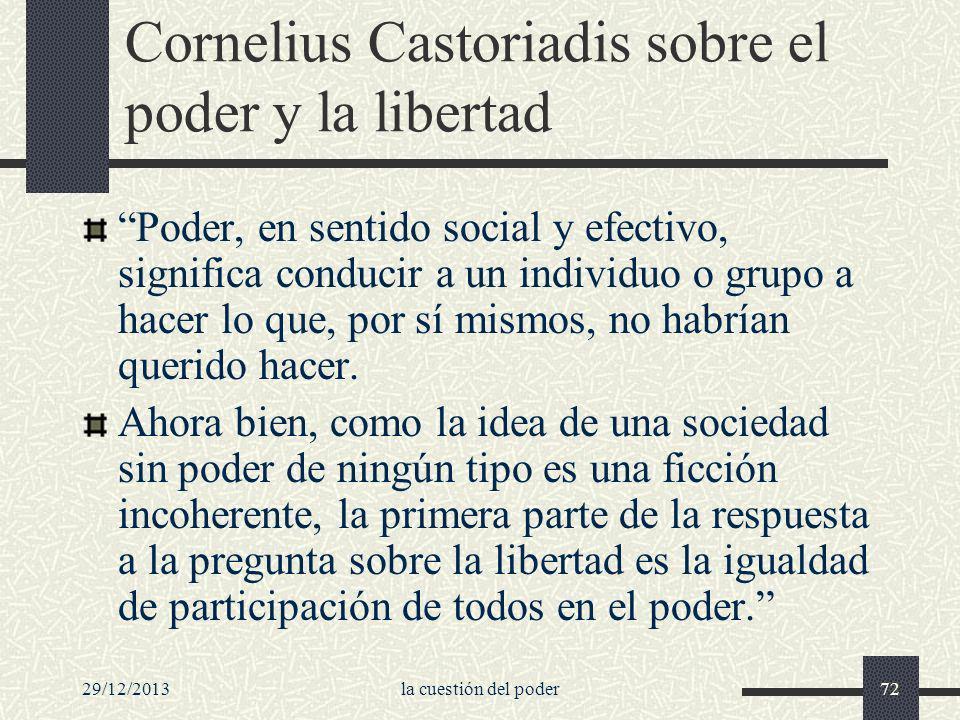 29/12/2013la cuestión del poder72 Cornelius Castoriadis sobre el poder y la libertad Poder, en sentido social y efectivo, significa conducir a un indi
