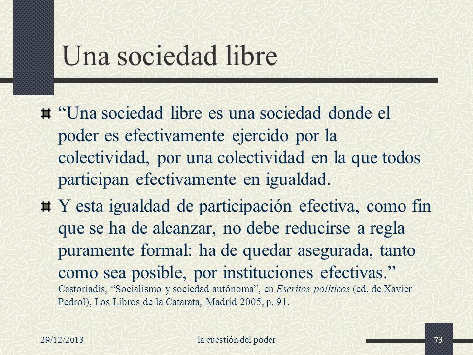 29/12/2013la cuestión del poder73 Una sociedad libre Una sociedad libre es una sociedad donde el poder es efectivamente ejercido por la colectividad,