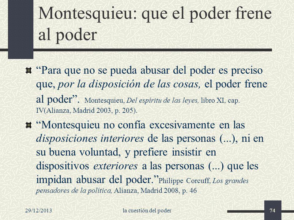 29/12/2013la cuestión del poder74 Montesquieu: que el poder frene al poder Para que no se pueda abusar del poder es preciso que, por la disposición de