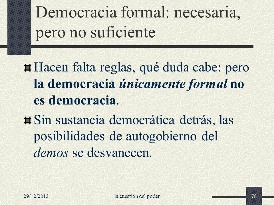 29/12/2013la cuestión del poder78 Democracia formal: necesaria, pero no suficiente Hacen falta reglas, qué duda cabe: pero la democracia únicamente fo