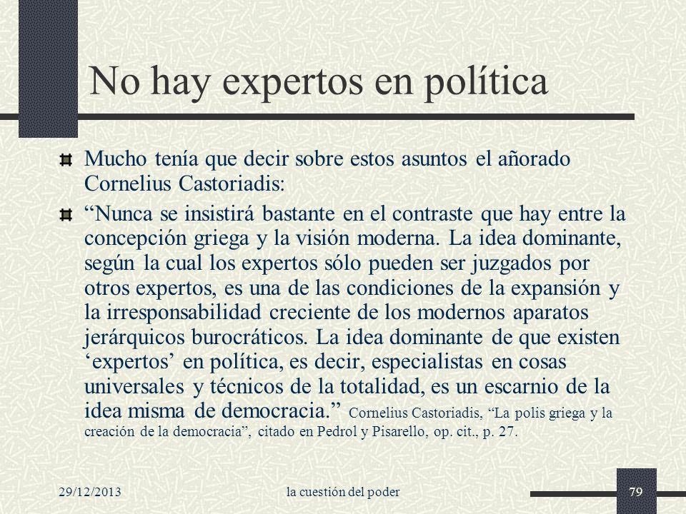 29/12/2013la cuestión del poder79 No hay expertos en política Mucho tenía que decir sobre estos asuntos el añorado Cornelius Castoriadis: Nunca se ins