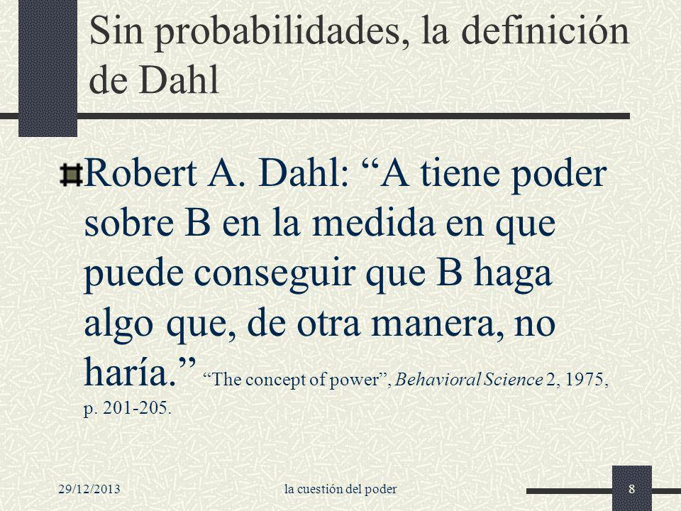 29/12/2013la cuestión del poder8 Sin probabilidades, la definición de Dahl Robert A. Dahl: A tiene poder sobre B en la medida en que puede conseguir q