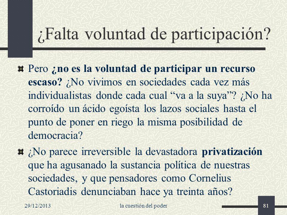 29/12/2013la cuestión del poder81 ¿Falta voluntad de participación? Pero ¿no es la voluntad de participar un recurso escaso? ¿No vivimos en sociedades