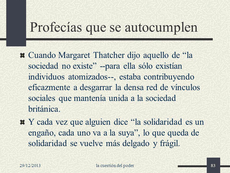 29/12/2013la cuestión del poder83 Profecías que se autocumplen Cuando Margaret Thatcher dijo aquello de la sociedad no existe --para ella sólo existía