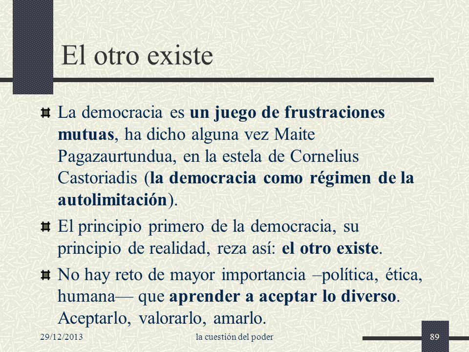 29/12/2013la cuestión del poder89 El otro existe La democracia es un juego de frustraciones mutuas, ha dicho alguna vez Maite Pagazaurtundua, en la es