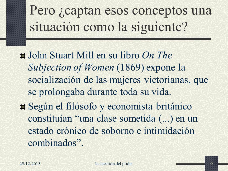 29/12/2013la cuestión del poder9 Pero ¿captan esos conceptos una situación como la siguiente? John Stuart Mill en su libro On The Subjection of Women