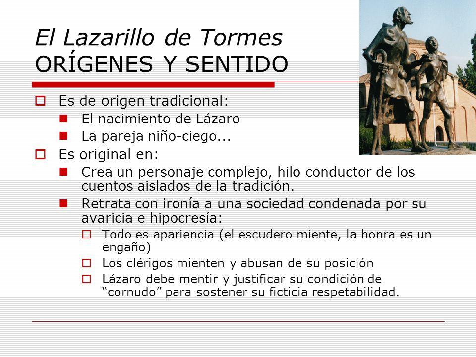 El Lazarillo de Tormes ORÍGENES Y SENTIDO Es de origen tradicional: El nacimiento de Lázaro La pareja niño-ciego... Es original en: Crea un personaje