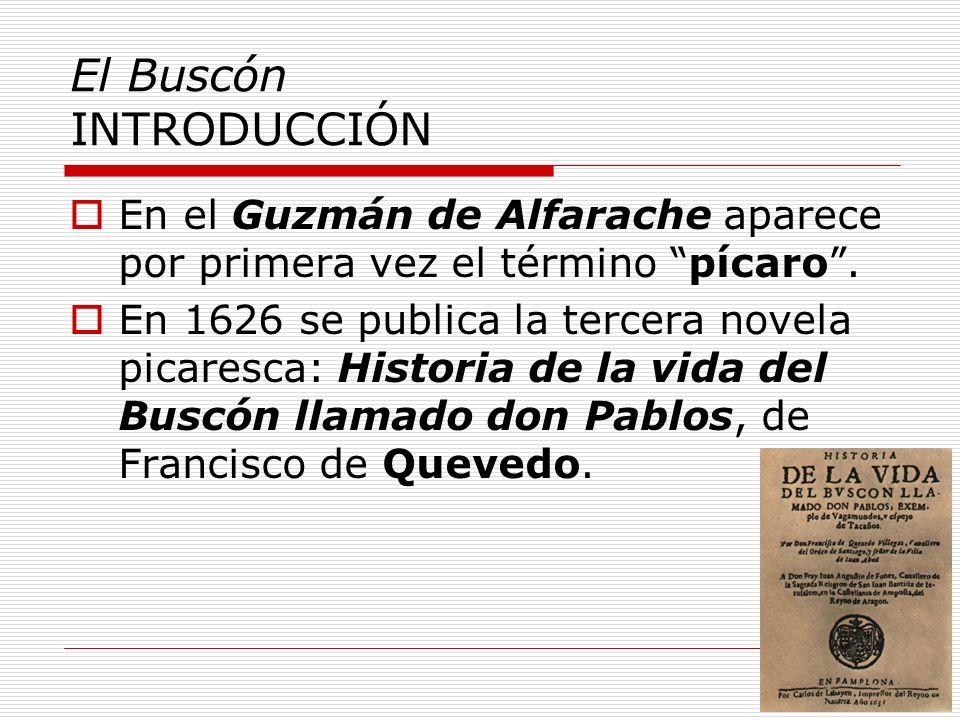 El Buscón INTRODUCCIÓN En el Guzmán de Alfarache aparece por primera vez el término pícaro. En 1626 se publica la tercera novela picaresca: Historia d