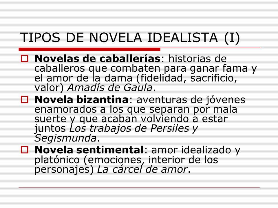 TIPOS DE NOVELA IDEALISTA (I) Novelas de caballerías: historias de caballeros que combaten para ganar fama y el amor de la dama (fidelidad, sacrificio
